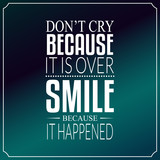 Don't cry because it is over, smile because it happened, Quotes