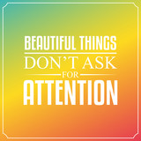Beautiful things don't ask for attention. Quotes Typography