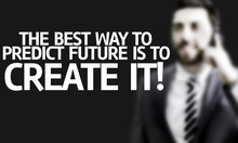 The Best Way To Predict Future Is To Create It!