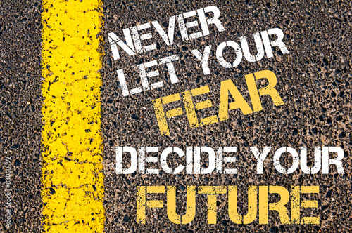 Never let your FEAR decide your FUTURE quote