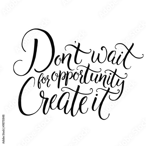 Dont Wait For Opportunity Create It Motivational Quote About Life