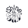 Inspiring poster concept. Motivational lettering isolated on white background. Shine like the sun. Positive quote for T-shirt and postcard design.