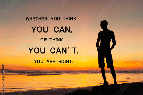 Whether you think you can or you can't you're right