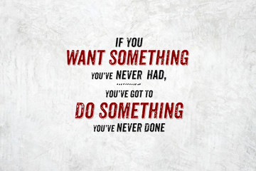 Inspiration quote : If you want something you've never had,you'v