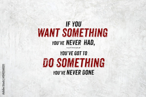 Photo  Inspiration quote : If you want something you've never had,you'v