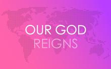 God`s Kingdom. Our God Reigns ...