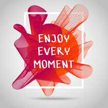 Enjoy Every Moment. Inspirational Quote.