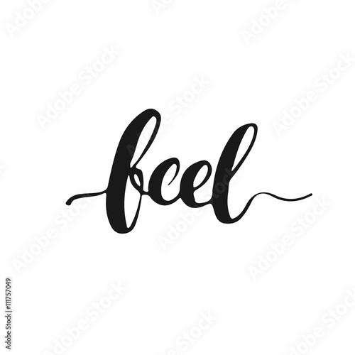 Feel - hand drawn lettering phrase, isolated on the white background. Fun brush ink inscription for photo overlays, typography greeting card or t-shirt print, flyer, poster design.