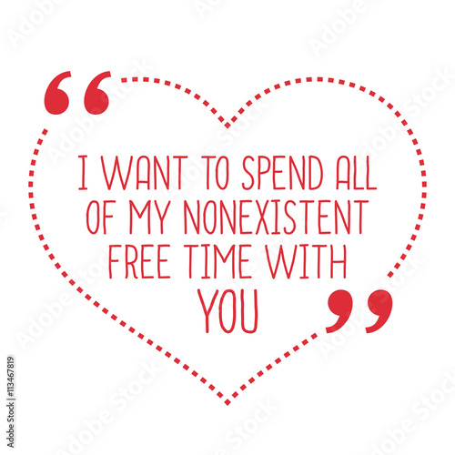 Exceptional Funny Love Quote. I Want To Spend All Of My Nonexistent Free Tim