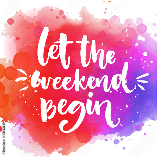 Obraz Let the weekend begin. Fun saying about week ending, office motivational quote. Custom lettering at colorful splash background. - fototapety do salonu