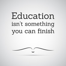"""Inspirational Quote. """"Education Isn't Something You Can Finish"""" - Lifelong Learning"""