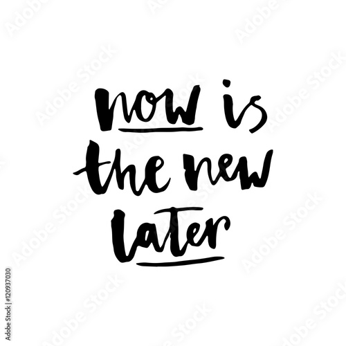 "Photo  ""Now is the new later"" lettering."
