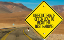 Difficult Roads Often Lead To ...