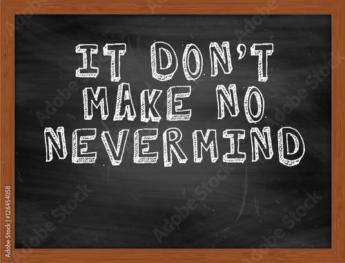 Photo  IT DONT MAKE NO NEVERMIND handwritten text on black chalkboard