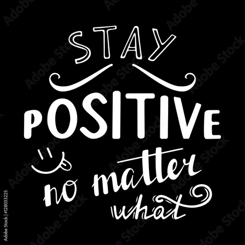 Staande foto Positive Typography Stay positive no matter what. Positive quote lettering. Calligraphy postcard or poster graphic design typography element. Hand written vector sign.