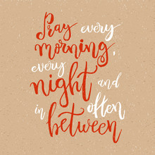 Pray Every Morning, Every Night And Often In Between - Vector Inspirational Quote. Design Element For Housewarming Poster, T-shirt Design. Modern Brush Lettering Print. Hand Lettering For Your Design.