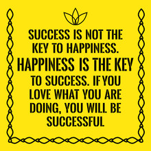 Motivational Quote. Success Is Not The Key To Happiness. Happine