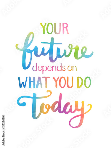 YOUR FUTURE DEPENDS ON WHAT YOU DO TODAY Motivational Quote