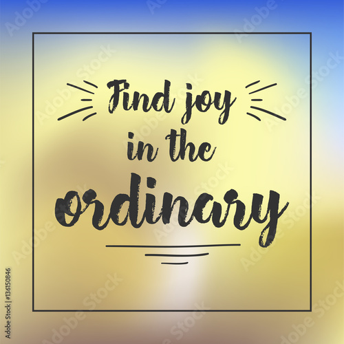 Staande foto Positive Typography find joy in the ordinary. Inspirational quote, motivation. Typography for poster, invitation, greeting card or t-shirt. Vector lettering design. Text background