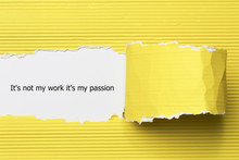 The Word It's Not My Work It's My Passion Appearing Behind Torn Paper.