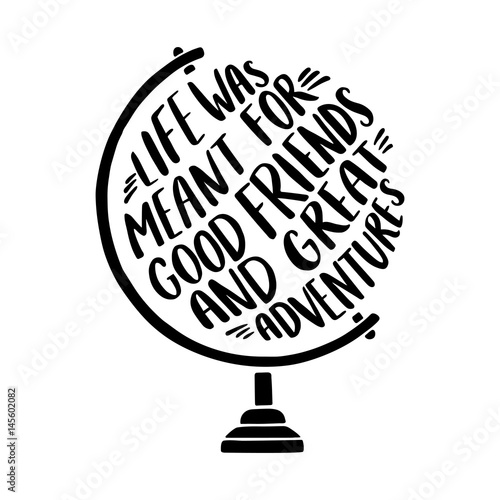 "фотография  Hand drawn inspirational illustration with tglobe and ""Life was meant for good friends and great adventures"" lettering"