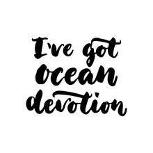 I've Got Ocean Devotion - Hand Drawn Lettering Quote Isolated On The White Background. Fun Brush Ink Inscription For Photo Overlays, Greeting Card Or T-shirt Print, Poster Design.
