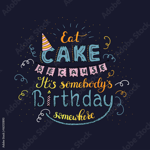 Unique lettering poster with a phrase EAT CAKE BECAUSE IT S SOMEBODY S BIRTHDAY SOMEWHERE Wallpaper Mural
