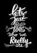 let's just be who realy\ly are. Inspirational quote.