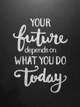 YOUR FUTURE DEPENDS ON WHAT YO...