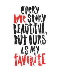 Fototapeta Napisy Every love story is beautiful, but ours is my favorite - hand drawn lettering for Valentines Day. Written calligraphy black and red phrase with grunge texture in modern style, isolated on the