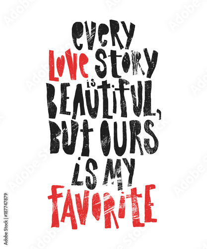 Poster Positive Typography Every love story is beautiful, but ours is my favorite - hand drawn lettering for Valentines Day. Written calligraphy black and red phrase with grunge texture in modern style, isolated on the