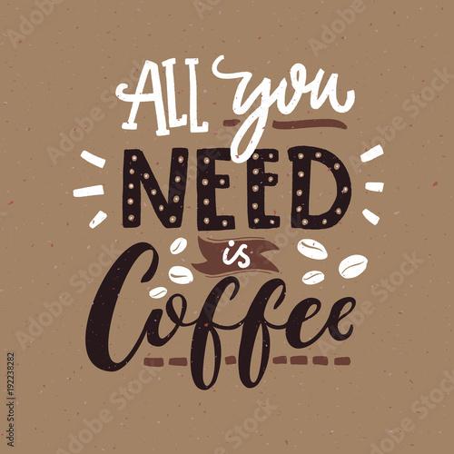 Wszystko czego potrzebujesz to kawa. Plakat typografii Cafe, kolory brązowy. Śmieszne cytat ze strony napis.