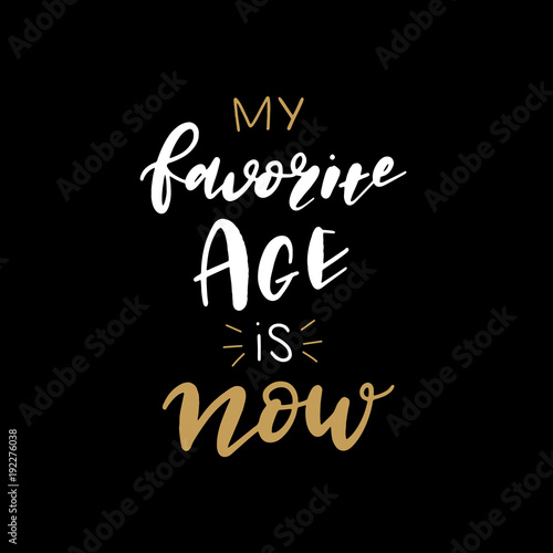 Hand lettered My Favorite Age is Now, Modern Hand Lettering, Vector Poster with Modern Calligraphy, Greeting Card, Positive Quote Background, Black and Gold Elements