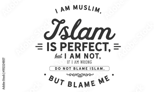 Photo  i am muslim, islam is perfect but i am not, if i am wrong do not blame islam, bu