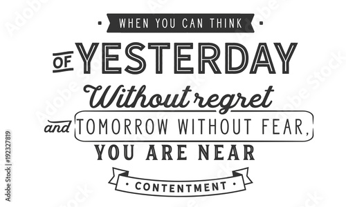 In de dag Positive Typography When you can think of yesterday without regret and tomorrow without fear, you are near contentment.