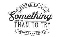 Better To Try Something And Fa...