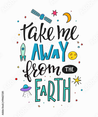Take Me Away From Earth Explore Universe Love Romantic Space Travel Cosmos Astronomy Quote Lettering
