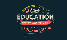When You Don't Have An Education, You've Got To Use Your Brains