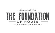 Character Is Like The Foundation Of A House -- It Is Below The Surface.