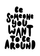 Hand Lettering Be Someone You Want To Be Around. Handwritten Inspirational Motivational Quote.