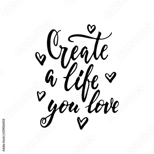 Staande foto Positive Typography Create a life you love - hand drawn positive lettering phrase isolated on the white background. Fun brush ink vector quote for banners, greeting card, poster design, photo overlays.