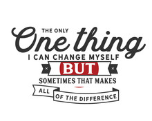 The Only One Thing I Can Change Myself But Sometimes That Makes All Of The Difference
