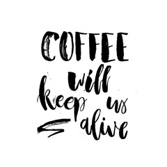 Coffee will Keep Us Alive. ...