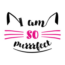 I Am So Purrfect -  Funny Quote Design. Vector Eps 10 Illustration Of Kitten Calligraphy Sign For Print. Cute Cat Poster With Lettering, Mustache, Ears And Sound Meow.