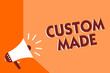Conceptual hand writing showing Custom Made. Business photo text something is done to order for particular customer organization Megaphone loudspeaker orange background important message speaking.