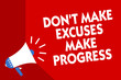 Conceptual hand writing showing Don t not Make Excuses Make Progress. Business photo showcasing Keep moving stop blaming others Megaphone red background important message speaking loud.