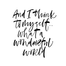 And I Think To Myself What A Wonderful World Card. Modern Vector Brush Calligraphy. Ink Illustration With Hand-drawn Lettering.