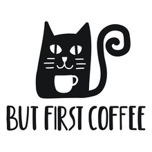 But First Coffee. Cat With Coffee Cup. Funny Quote. Hand Drawn Vector Lettering Illustration For Postcard, T Shirt, Print, Stickers, Posters Design.
