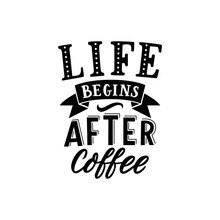 Hand Drawn Lettering Life Begins After Coffee For Cafe, Print, Decor, Banner.
