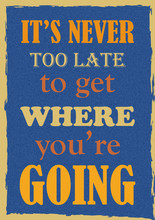 Inspiring Motivation Quote It Is Never Too Late To Get Where You Are Going Vector Typography Poster